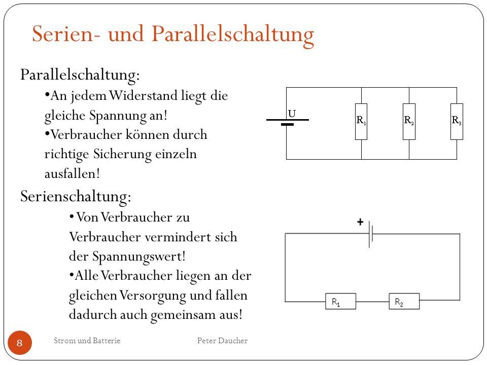 Strom und Batterie Peter Daucher 8 Serien- und Parallelschaltung Parallelschaltung: An jedem Widerstand liegt die gleiche Spannung an! Verbraucher kön
