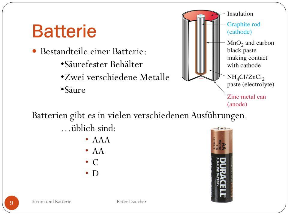 Batterie Strom und Batterie Peter Daucher 9 Bestandteile einer Batterie: Säurefester Behälter Zwei verschiedene Metalle Säure Batterien gibt es in vie