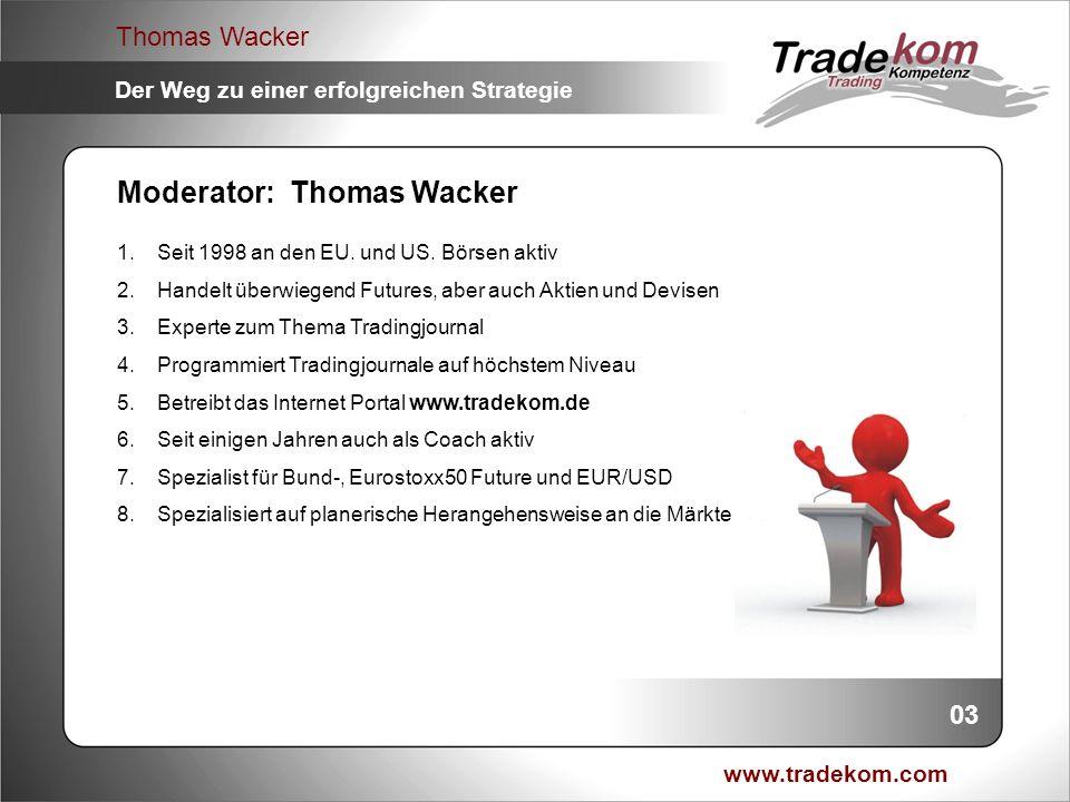 www.tradekom.com Thomas Wacker Der Weg zu einer erfolgreichen Strategie Strategieableitung fürs Daytraden: 24 1.Abprallstrategie: Setup bei Rücklauf gegen Hauptrichtung auf W/U Niveau 2.Money Management: Positionsrisiko max.