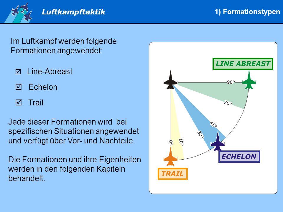 Luftkampftaktik Im Luftkampf werden folgende Formationen angewendet: Line-Abreast Echelon Trail Jede dieser Formationen wird bei spezifischen Situationen angewendet und verfügt über Vor- und Nachteile.