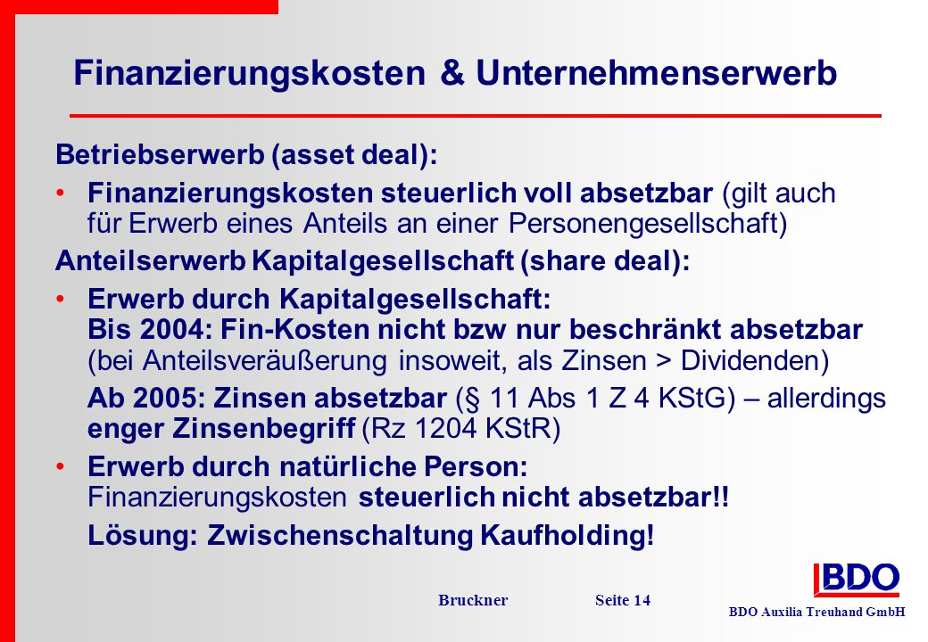 BDO Auxilia Treuhand GmbH Bruckner Seite 14 Finanzierungskosten & Unternehmenserwerb Betriebserwerb (asset deal): Finanzierungskosten steuerlich voll