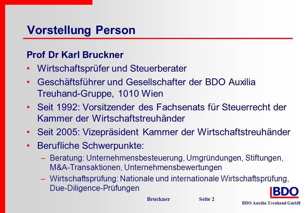 BDO Auxilia Treuhand GmbH Bruckner Seite 3 Vorstellung Unternehmen BDO Auxilia Treuhand-Gruppe, Wien Wirtschaftsprüfung, Steuerberatung, Unternehmensberatung Ca 110 Mitarbeiter, 12 Partner Nationale und internationale Klientel, von Großkonzernen bis zu kleinen feinen Privatkunden Besonderer Schwerpunkt: Mittelgroße Unternehmen im Familienbesitz BDO-Gruppe in Österreich: Graz, Villach, Salzburg, Feldkirch Rd 190 Mitarbeiter BDO International ist die Nr 5 unter den weltweit agierenden Wirtschaftsprüfer- und Steuerberater-Netzwerken