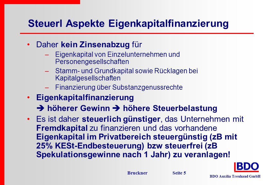 BDO Auxilia Treuhand GmbH Bruckner Seite 6 Beispiel: Untern A Untern B Eigenkapital1.200 200 Fremdkapital 800 1.800 Gesamtkapital2.000 2.000 Gewinn vor Finanzierungskosten 150 150 Finanzierungskosten EK 0 0 Finanzierungskosten FK (6%) - 48 -108 Gewinn nach Finanziergunskosten 102 42 Steuerl Aspekte Eigenkapitalfinanzierung