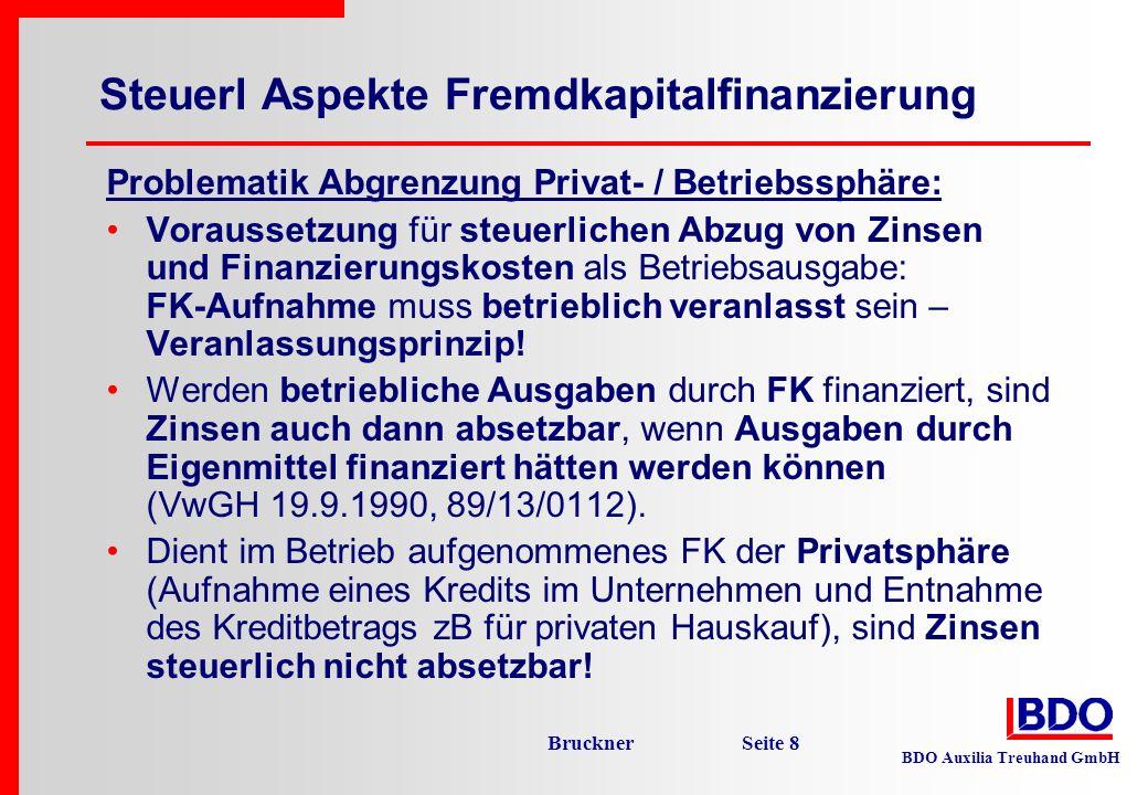 BDO Auxilia Treuhand GmbH Bruckner Seite 9 Keine Absetzbarkeit von Zinsen (Rz 1421ff EStR) : Privatentnahmen, die mit FK-Aufnahme im Unternehmen finanziert werden (zB Geldentnahme zu Lasten eines Bankkredits, Finanzierung ESt-Zahlung durch Betriebskredit!) Entnahme eines mit FK finanzierten betriebl Wirtschaftsguts in Privatsphäre Mit FK finanziertes betriebliches Wirtschaftsgut wird auch privat genutzt (zB Betriebsgebäude dient auch für private Wohnzwecke) – Zinsen anteilig nicht absetzbar Zinsen für ESt-Schulden (Rz 1428 EStR; gilt auch für Stundungs-, Anspruchszinsen, Säumniszuschläge) Zinsen iZm steuerfreien oder endbesteuerten Erträgen Besicherung ist für Zinsenabzug irrelevant!