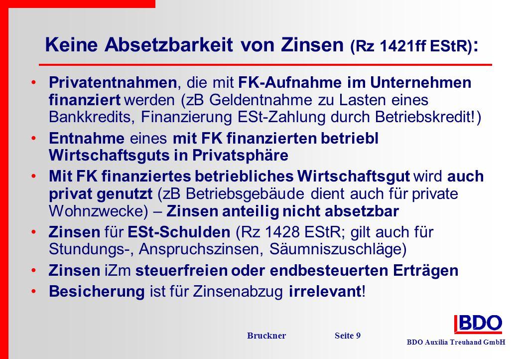 BDO Auxilia Treuhand GmbH Bruckner Seite 10 Absetzbarkeit von Zinsen ABER: Zinsen für betriebsbedingt aufgenommene Schulden sind auch dann Betriebsausgaben, wenn den durch die laufenden Geschäftsfälle entstehenden oder sich vergrößernden Betriebsverbindlichkeiten Privatentnahmen im Ausmaß der angemessenen regelmäßigen persönlichen Aufwendungen des Unternehmers gegenüberstehen (Rz 1423 EStR).