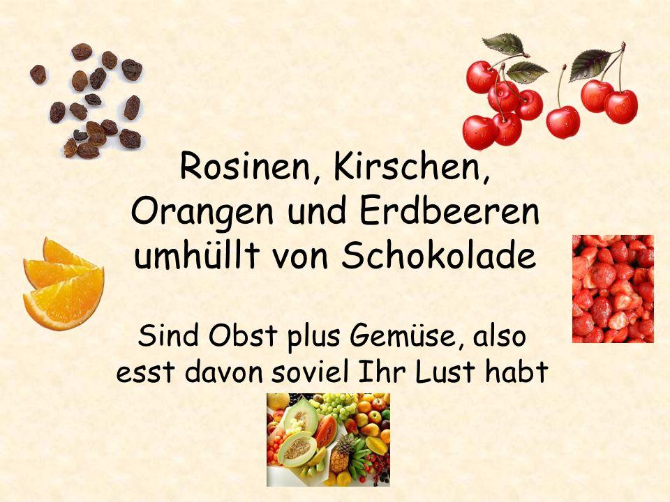 Rosinen, Kirschen, Orangen und Erdbeeren umhüllt von Schokolade Sind Obst plus Gemüse, also esst davon soviel Ihr Lust habt