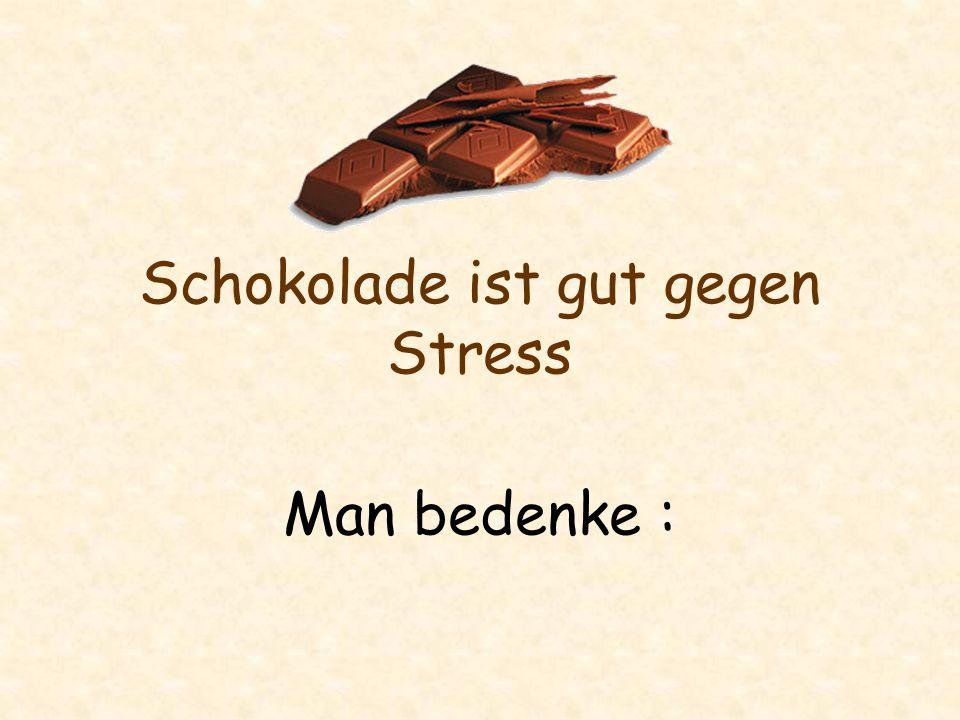 Schokolade ist gut gegen Stress Man bedenke :