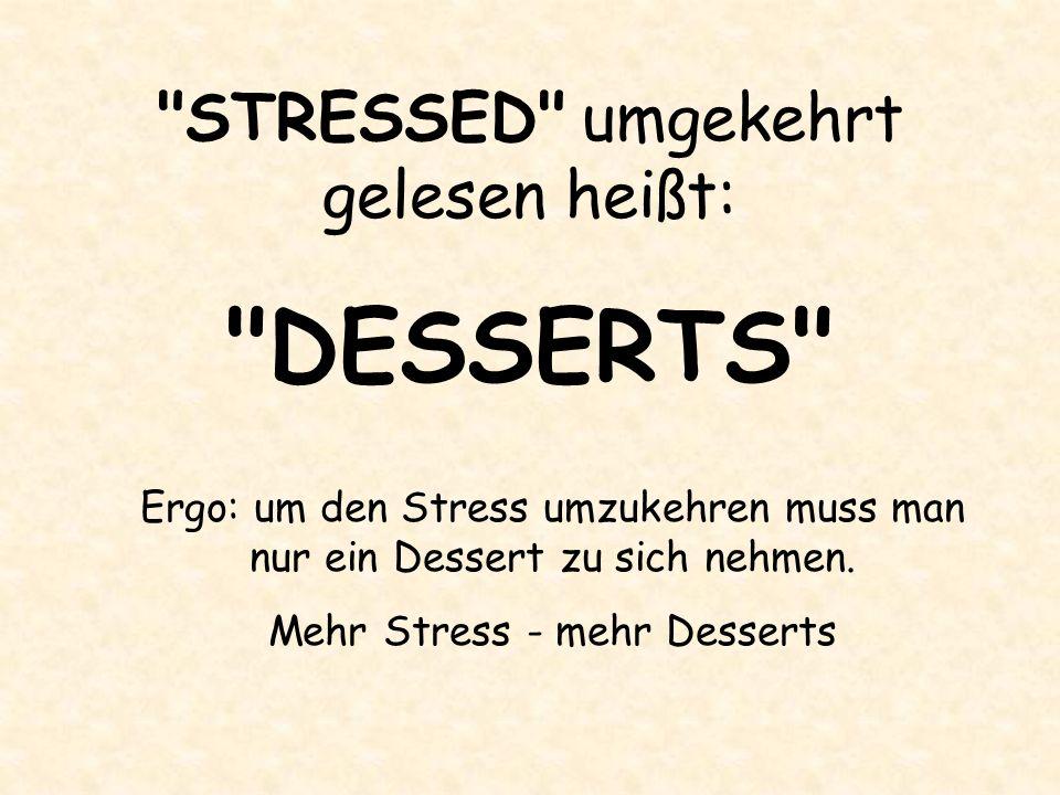 STRESSED umgekehrt gelesen heißt: DESSERTS Ergo: um den Stress umzukehren muss man nur ein Dessert zu sich nehmen.