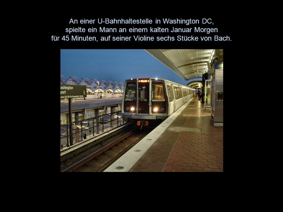 An einer U-Bahnhaltestelle in Washington DC, spielte ein Mann an einem kalten Januar Morgen für 45 Minuten, auf seiner Violine sechs Stücke von Bach.