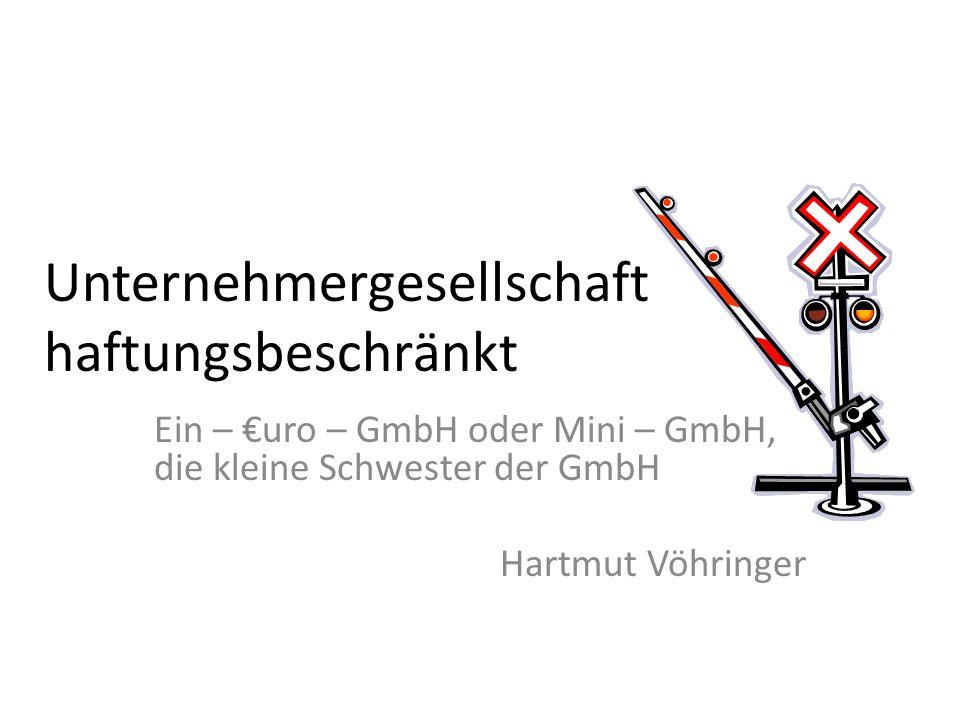 Unternehmergesellschaft haftungsbeschränkt Ein – uro – GmbH oder Mini – GmbH, die kleine Schwester der GmbH Hartmut Vöhringer