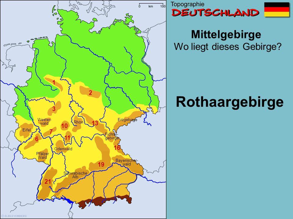 Mittelgebirge 1 2 3 6 7 10 11 13 16 1719 21 Wo liegt dieses Gebirge? Schwäbische Alb Wester- wald Erzgebirge Pfälzer Wald Eifel Bayerischer Wald Odenw