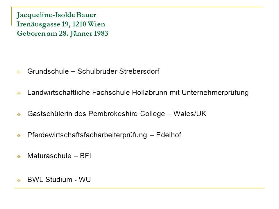 Jacqueline-Isolde Bauer Irenäusgasse 19, 1210 Wien Geboren am 28. Jänner 1983 Grundschule – Schulbrüder Strebersdorf Landwirtschaftliche Fachschule Ho