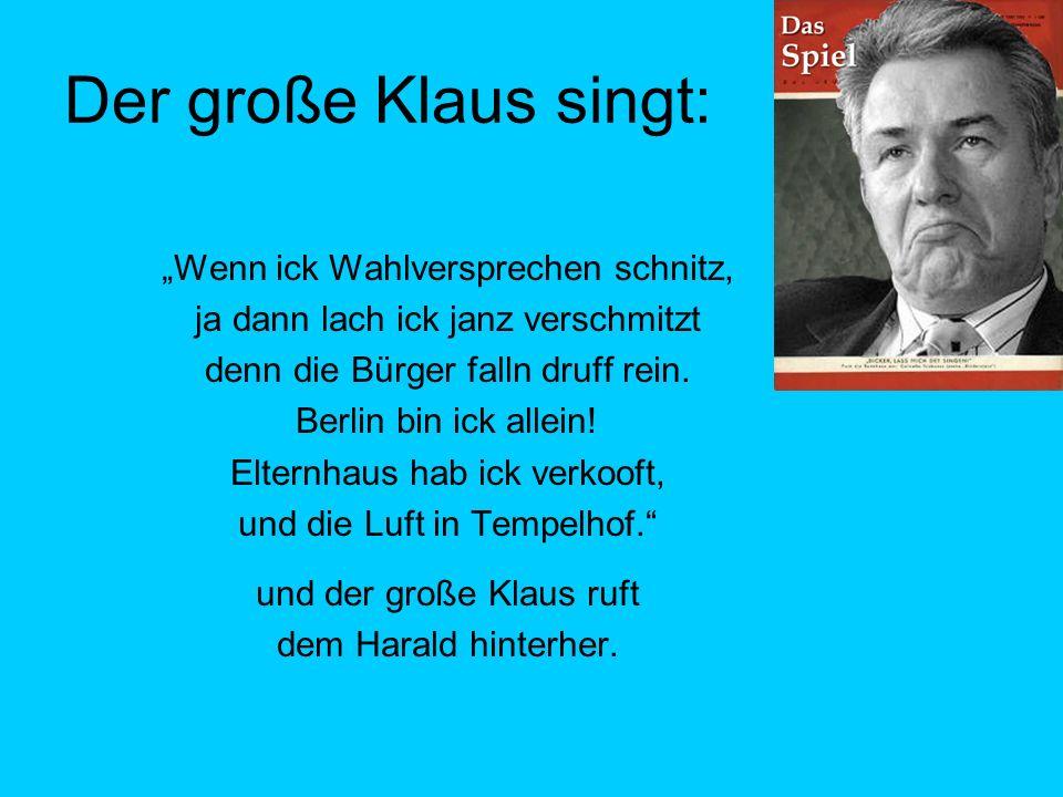 Der große Klaus singt: Wenn ick Wahlversprechen schnitz, ja dann lach ick janz verschmitzt denn die Bürger falln druff rein.