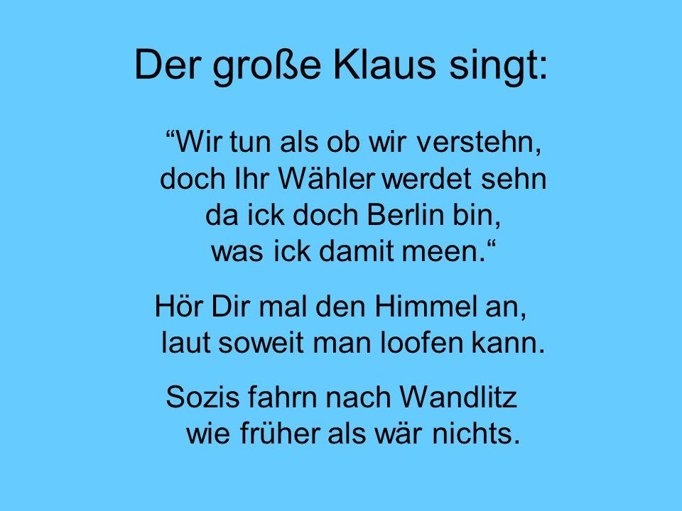 Der große Klaus singt: Wir tun als ob wir verstehn, doch Ihr Wähler werdet sehn da ick doch Berlin bin, was ick damit meen.