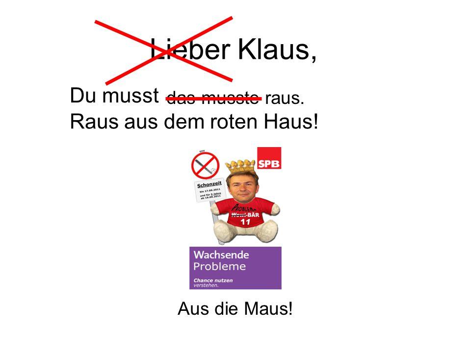 Lieber Klaus, das musste raus. Aus die Maus! Du musst Raus aus dem roten Haus!