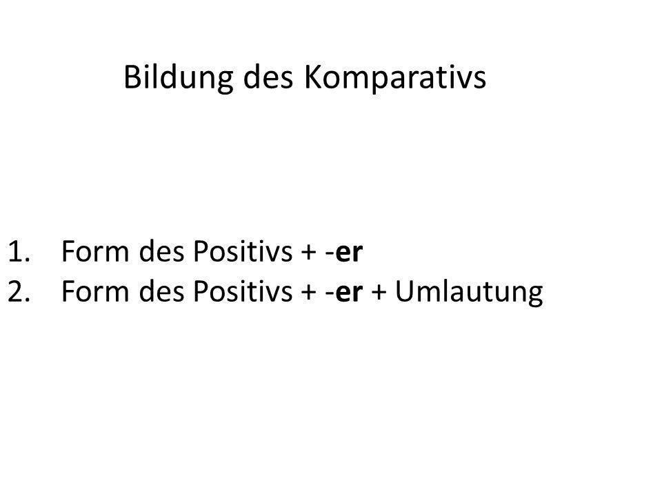 Bildung des Komparativs 1.Form des Positivs + -er 2.Form des Positivs + -er + Umlautung