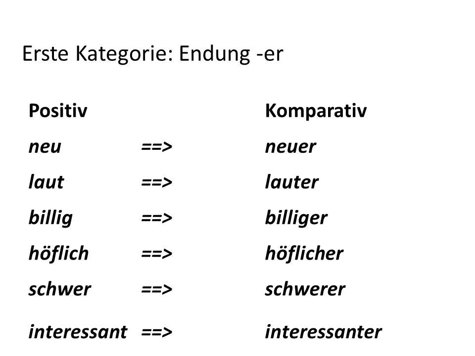 Positiv Komparativ neu==>neuer laut==>lauter billig==>billiger höflich==>höflicher schwer==>schwerer interessant==>interessanter Erste Kategorie: Endu