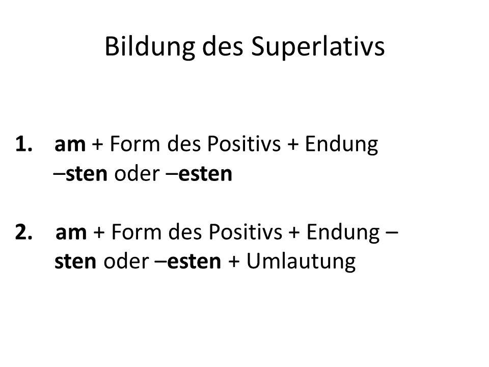 Bildung des Superlativs 1.am + Form des Positivs + Endung –sten oder –esten 2. am + Form des Positivs + Endung – sten oder –esten + Umlautung
