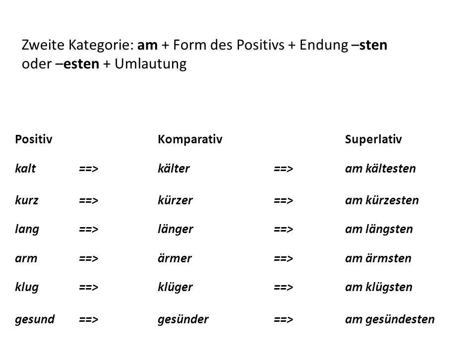 Positiv Komparativ Superlativ kalt==>kälter==>am kältesten kurz==>kürzer==>am kürzesten lang==>länger==>am längsten arm==>ärmer==>am ärmsten klug==>kl