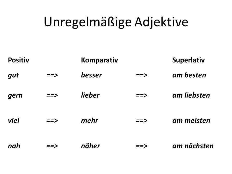 Unregelmäßige Adjektive Positiv Komparativ Superlativ gut==>besser==>am besten gern==>lieber==>am liebsten viel==>mehr==>am meisten nah==>näher==>am n