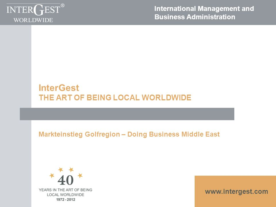 www.intergest.com International Management and Business Administration InterGest THE ART OF BEING LOCAL WORLDWIDE Markteinstieg Golfregion – Doing Business Middle East