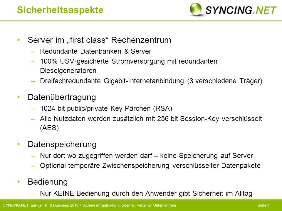 SYNCING.NET auf der IT & Business 2010 - Sichere Infrastruktur moderner, verteilter UnternehmenSeite 4 Sicherheitsaspekte Server im first class Rechenzentrum –Redundante Datenbanken & Server –100% USV-gesicherte Stromversorgung mit redundanten Dieselgeneratoren –Dreifachredundante Gigabit-Internetanbindung (3 verschiedene Träger) Datenübertragung –1024 bit public/private Key-Pärchen (RSA) –Alle Nutzdaten werden zusätzlich mit 256 bit Session-Key verschlüsselt (AES) Datenspeicherung –Nur dort wo zugegriffen werden darf – keine Speicherung auf Server –Optional temporäre Zwischenspeicherung verschlüsselter Datenpakete Bedienung –Nur KEINE Bedienung durch den Anwender gibt Sicherheit im Alltag
