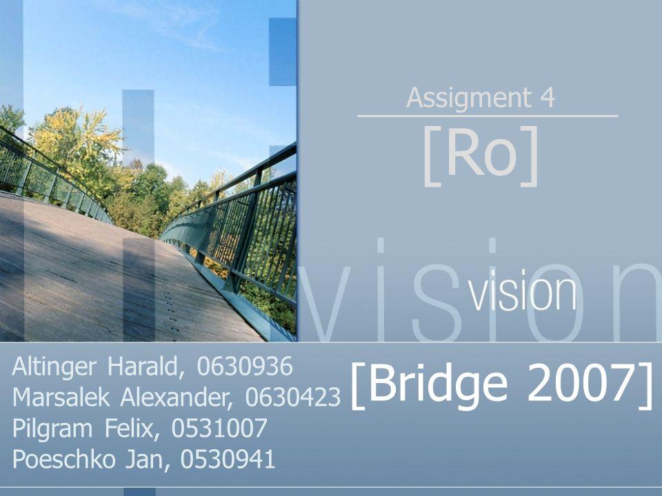 [Ro] Assigment 4 [Bridge 2007] Altinger Harald, 0630936 Marsalek Alexander, 0630423 Pilgram Felix, 0531007 Poeschko Jan, 0530941