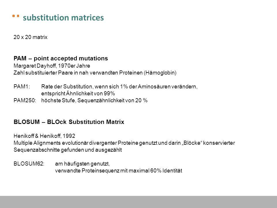substitution matrices 20 x 20 matrix PAM – point accepted mutations Margaret Dayhoff, 1970er Jahre Zahl substituierter Paare in nah verwandten Protein