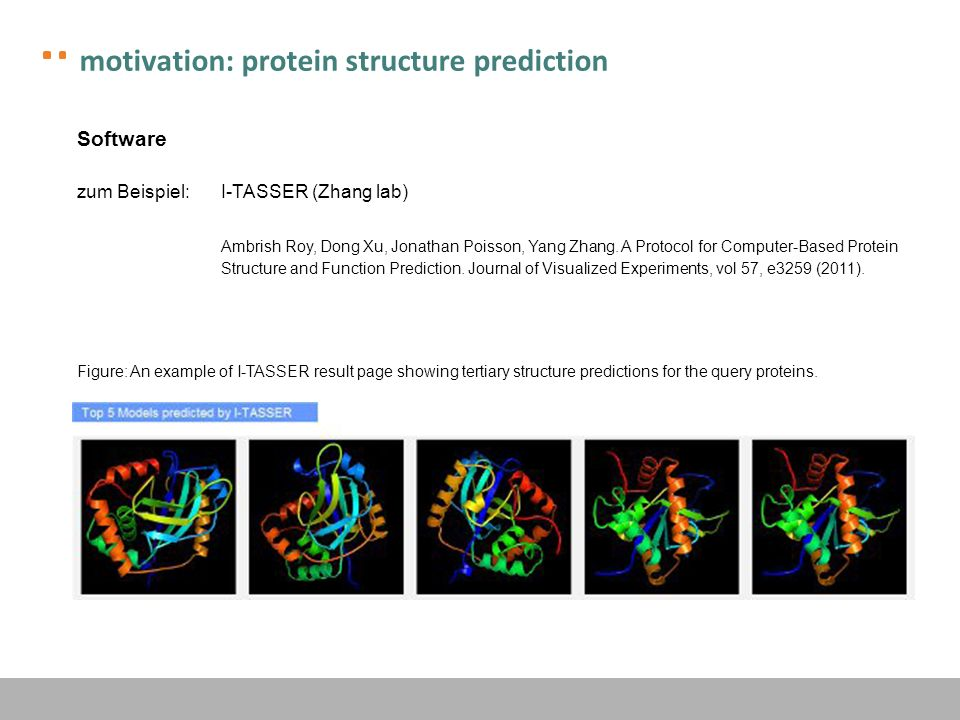 motivation: protein structure prediction Software zum Beispiel:I-TASSER (Zhang lab) Ambrish Roy, Dong Xu, Jonathan Poisson, Yang Zhang.