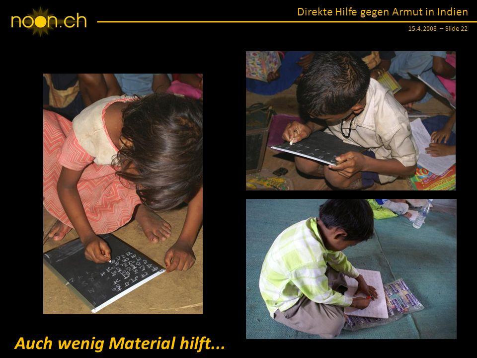 Direkte Hilfe gegen Armut in Indien 15.4.2008 – Slide 22 Auch wenig Material hilft...