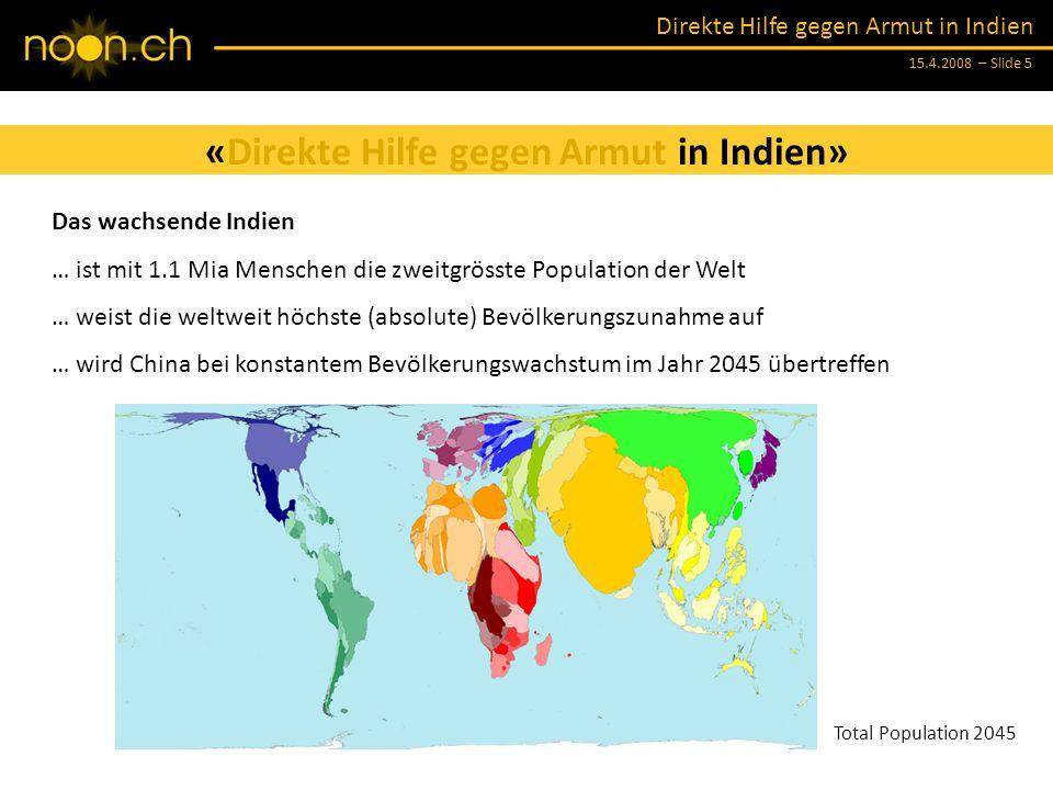 Direkte Hilfe gegen Armut in Indien 15.4.2008 – Slide 5 «Direkte Hilfe gegen Armut in Indien» Das wachsende Indien … ist mit 1.1 Mia Menschen die zweitgrösste Population der Welt … weist die weltweit höchste (absolute) Bevölkerungszunahme auf … wird China bei konstantem Bevölkerungswachstum im Jahr 2045 übertreffen Basic Map Total Population 2005Total Population 2045