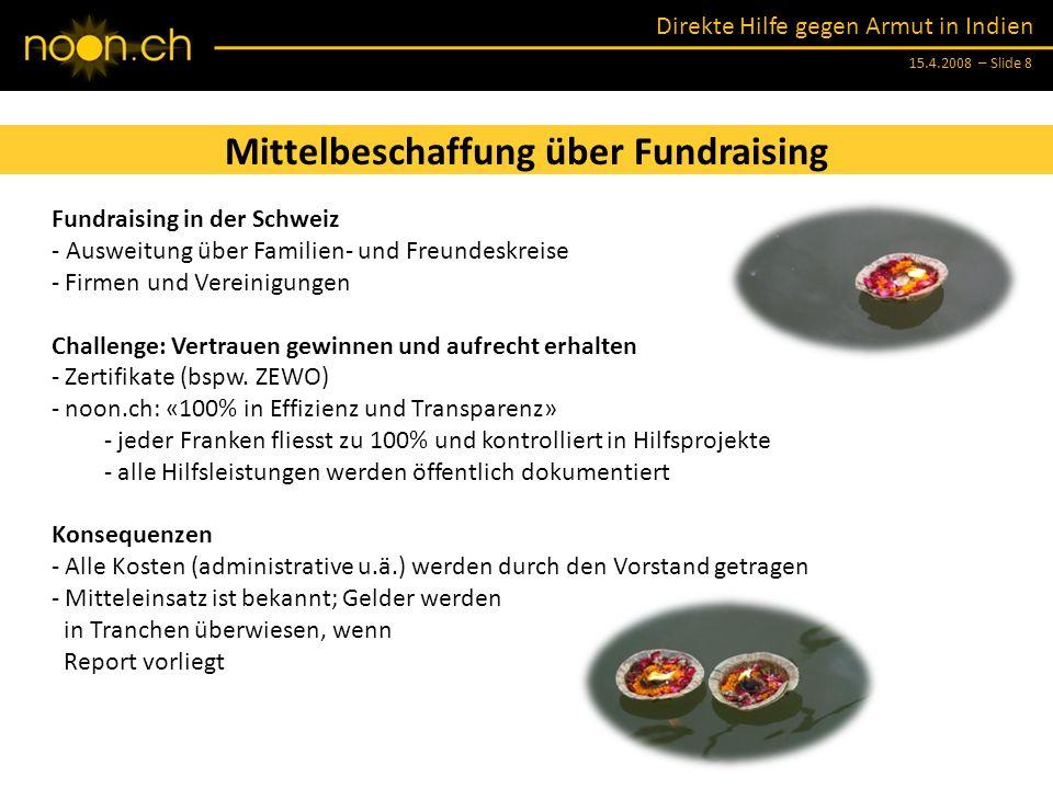 Direkte Hilfe gegen Armut in Indien 15.4.2008 – Slide 8 Mittelbeschaffung über Fundraising Fundraising in der Schweiz - Ausweitung über Familien- und Freundeskreise - Firmen und Vereinigungen Challenge: Vertrauen gewinnen und aufrecht erhalten - Zertifikate (bspw.