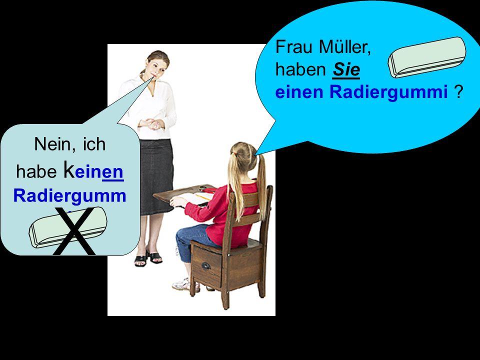 Nein, ich habe k einen Radiergumm i X Frau Müller, haben Sie einen Radiergummi ?