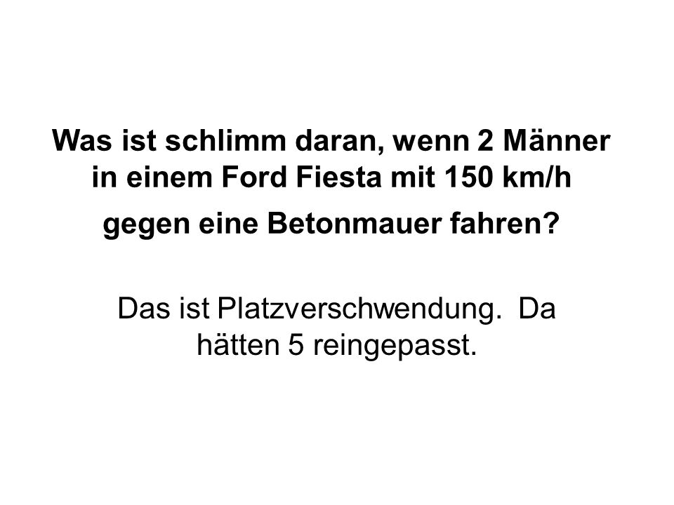 Was ist schlimm daran, wenn 2 Männer in einem Ford Fiesta mit 150 km/h gegen eine Betonmauer fahren.