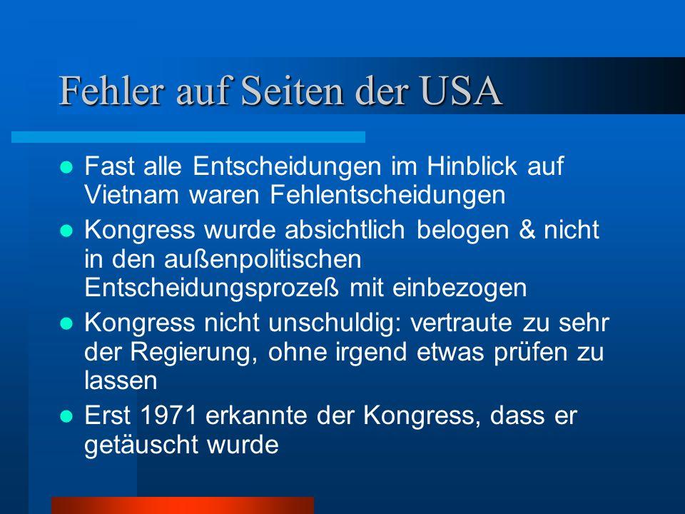Fehler auf Seiten der USA Fast alle Entscheidungen im Hinblick auf Vietnam waren Fehlentscheidungen Kongress wurde absichtlich belogen & nicht in den außenpolitischen Entscheidungsprozeß mit einbezogen Kongress nicht unschuldig: vertraute zu sehr der Regierung, ohne irgend etwas prüfen zu lassen Erst 1971 erkannte der Kongress, dass er getäuscht wurde