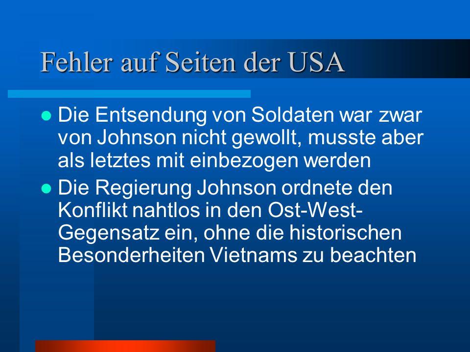Fehler auf Seiten der USA Die Entsendung von Soldaten war zwar von Johnson nicht gewollt, musste aber als letztes mit einbezogen werden Die Regierung Johnson ordnete den Konflikt nahtlos in den Ost-West- Gegensatz ein, ohne die historischen Besonderheiten Vietnams zu beachten