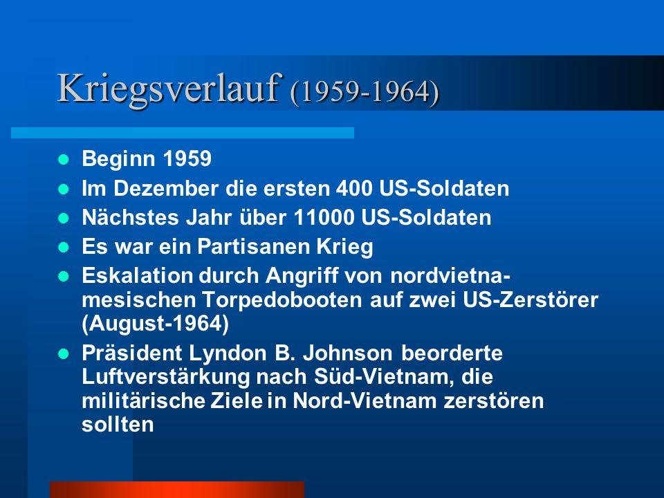 Kriegsverlauf (1959-1964) Beginn 1959 Im Dezember die ersten 400 US-Soldaten Nächstes Jahr über 11000 US-Soldaten Es war ein Partisanen Krieg Eskalation durch Angriff von nordvietna- mesischen Torpedobooten auf zwei US-Zerstörer (August-1964) Präsident Lyndon B.