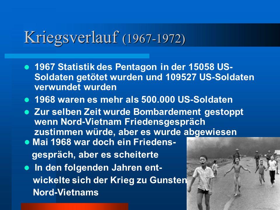 Kriegsverlauf (1967-1972) 1967 Statistik des Pentagon in der 15058 US- Soldaten getötet wurden und 109527 US-Soldaten verwundet wurden 1968 waren es mehr als 500.000 US-Soldaten Zur selben Zeit wurde Bombardement gestoppt wenn Nord-Vietnam Friedensgespräch zustimmen würde, aber es wurde abgewiesen In den folgenden Jahren ent- wickelte sich der Krieg zu Gunsten Nord-Vietnams Mai 1968 war doch ein Friedens- gespräch, aber es scheiterte