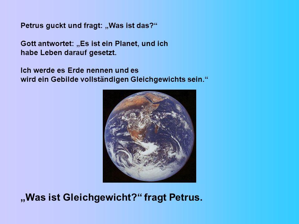 Petrus guckt und fragt: Was ist das? Gott antwortet: Es ist ein Planet, und ich habe Leben darauf gesetzt. Ich werde es Erde nennen und es wird ein Ge