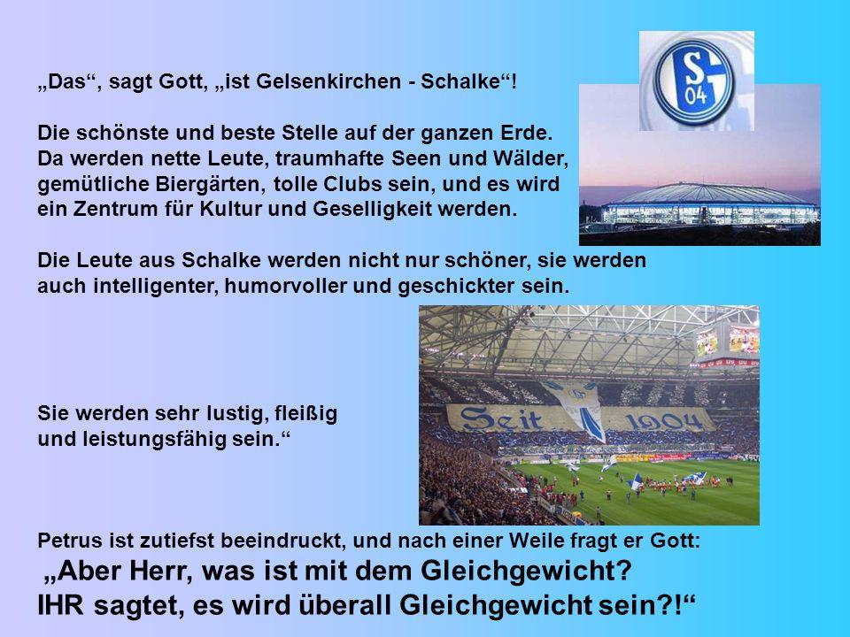 Das, sagt Gott, ist Gelsenkirchen - Schalke! Die schönste und beste Stelle auf der ganzen Erde. Da werden nette Leute, traumhafte Seen und Wälder, gem