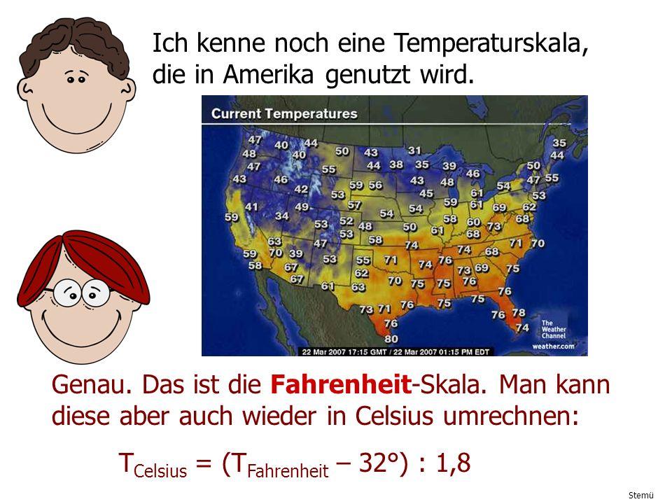 Stemü Ich kenne noch eine Temperaturskala, die in Amerika genutzt wird. Genau. Das ist die Fahrenheit-Skala. Man kann diese aber auch wieder in Celsiu