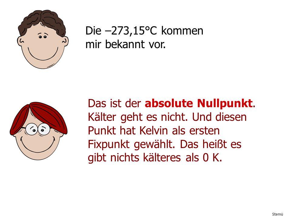 Stemü Die –273,15°C kommen mir bekannt vor. Das ist der absolute Nullpunkt. Kälter geht es nicht. Und diesen Punkt hat Kelvin als ersten Fixpunkt gewä