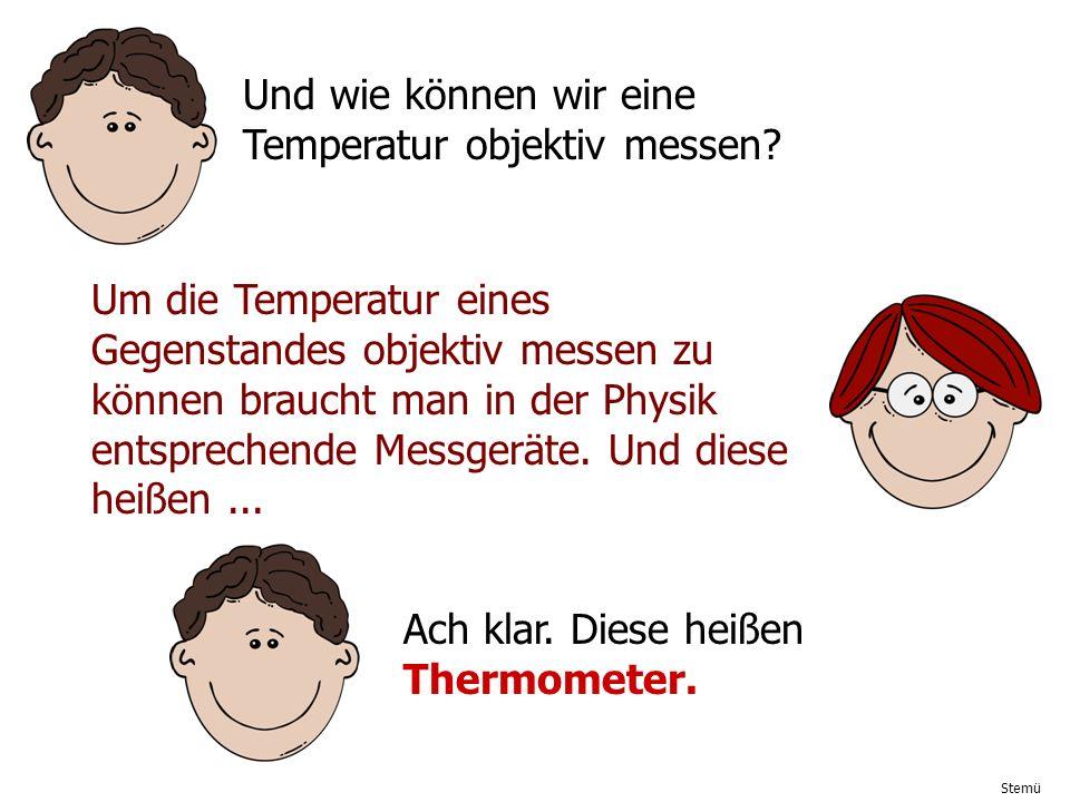 Stemü Und wie können wir eine Temperatur objektiv messen? Um die Temperatur eines Gegenstandes objektiv messen zu können braucht man in der Physik ent