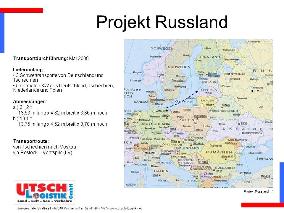 Projekt Russland Transportdurchführung: Mai 2008 Lieferumfang: 3 Schwertransporte von Deutschland und Tschechien 5 normale LKW aus Deutschland, Tschechien, Niederlande und Polen Abmessungen: a.) 31,2 t 13,53 m lang x 4,82 m breit x 3,86 m hoch b.) 18,1 t 13,75 m lang x 4,52 m breit x 3,70 m hoch Transportroute: von Tschechien nach Moskau via Rostock – Ventspils (LV) Projekt Russland -1- Jungenthaler Straße 91 – 57548 Kirchen – Tel: 02741-9477-57 – www.utsch-logistik.net