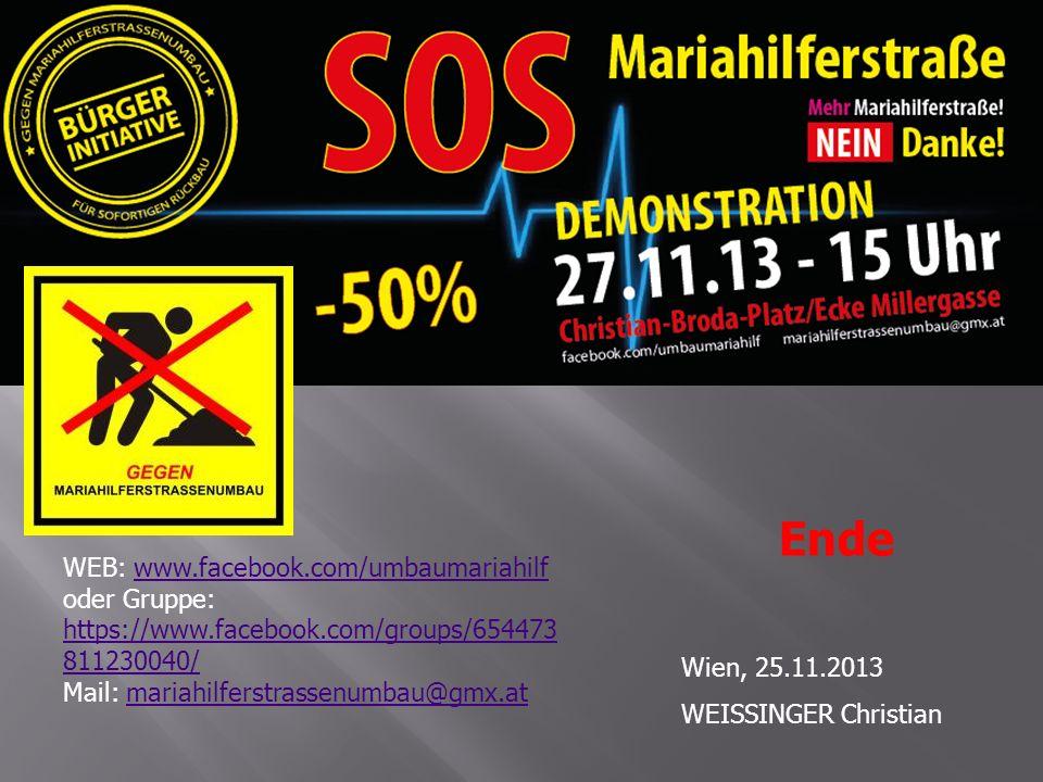 Wien, 25.11.2013 WEISSINGER Christian Ende WEB: www.facebook.com/umbaumariahilf oder Gruppe: https://www.facebook.com/groups/654473 811230040/www.facebook.com/umbaumariahilf https://www.facebook.com/groups/654473 811230040/ Mail: mariahilferstrassenumbau@gmx.atmariahilferstrassenumbau@gmx.at