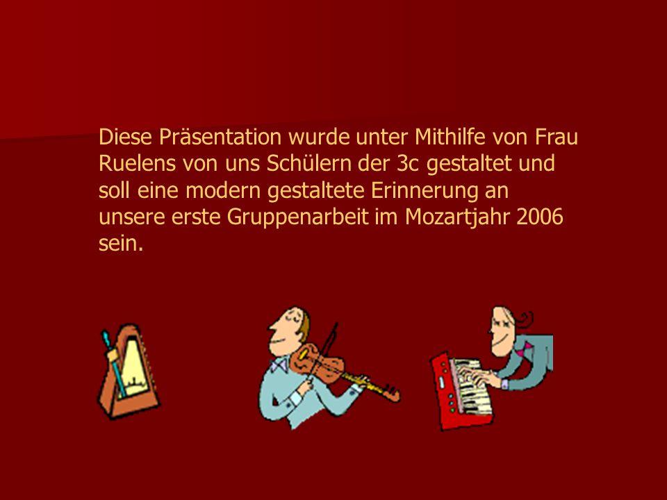 Diese Präsentation wurde unter Mithilfe von Frau Ruelens von uns Schülern der 3c gestaltet und soll eine modern gestaltete Erinnerung an unsere erste Gruppenarbeit im Mozartjahr 2006 sein.