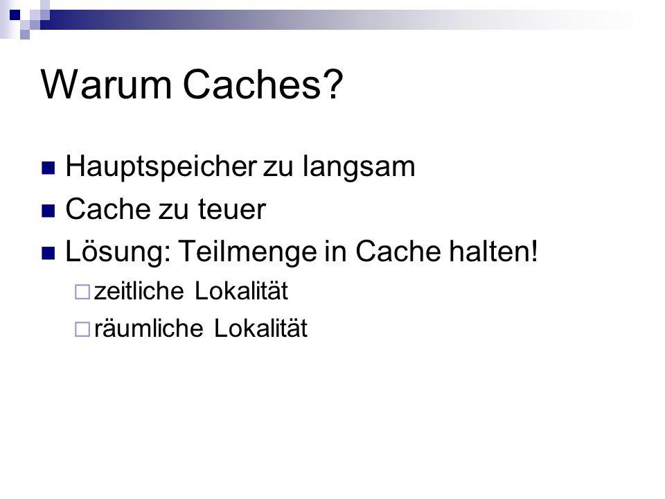 Warum Caches? Hauptspeicher zu langsam Cache zu teuer Lösung: Teilmenge in Cache halten! zeitliche Lokalität räumliche Lokalität