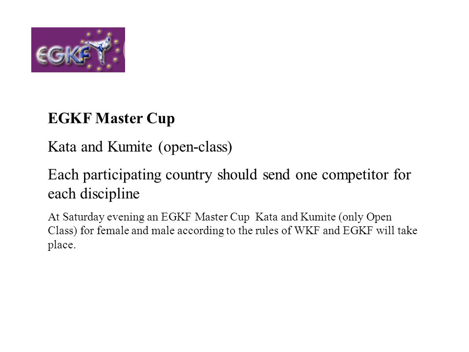 EGKF Master Cup Kata and Kumite (open-class) Each participating country should send one competitor for each discipline At Saturday evening an EGKF Mas