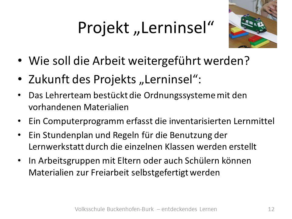 Projekt Lerninsel 12Volksschule Buckenhofen-Burk – entdeckendes Lernen Wie soll die Arbeit weitergeführt werden? Zukunft des Projekts Lerninsel: Das L