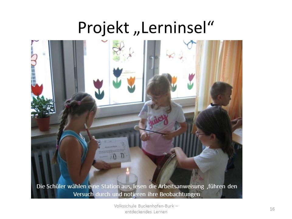 Projekt Lerninsel Volksschule Buckenhofen-Burk – entdeckendes Lernen 16 Die Schüler wählen eine Station aus, lesen die Arbeitsanweisung,führen den Ver